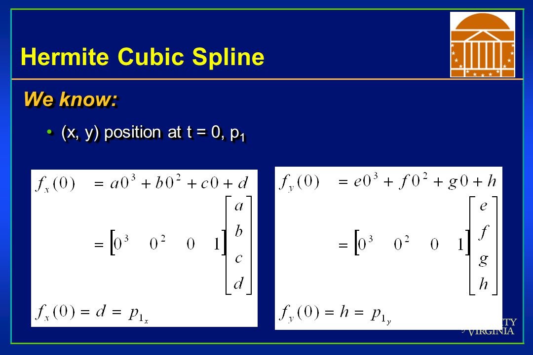 Hermite Cubic Spline We know: (x, y) position at t = 0, p 1(x, y) position at t = 0, p 1 We know: (x, y) position at t = 0, p 1(x, y) position at t =