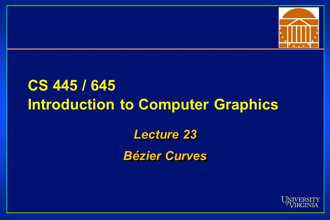 CS 445 / 645 Introduction to Computer Graphics Lecture 23 Bézier Curves Lecture 23 Bézier Curves
