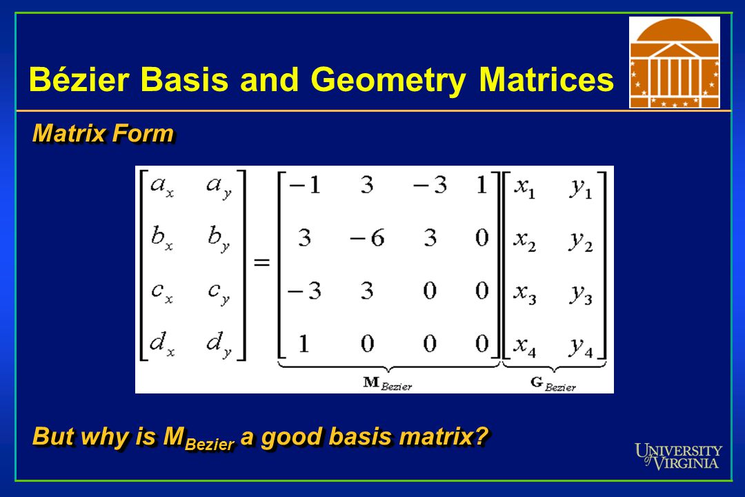 Bézier Basis and Geometry Matrices Matrix Form But why is M Bezier a good basis matrix? Matrix Form But why is M Bezier a good basis matrix?