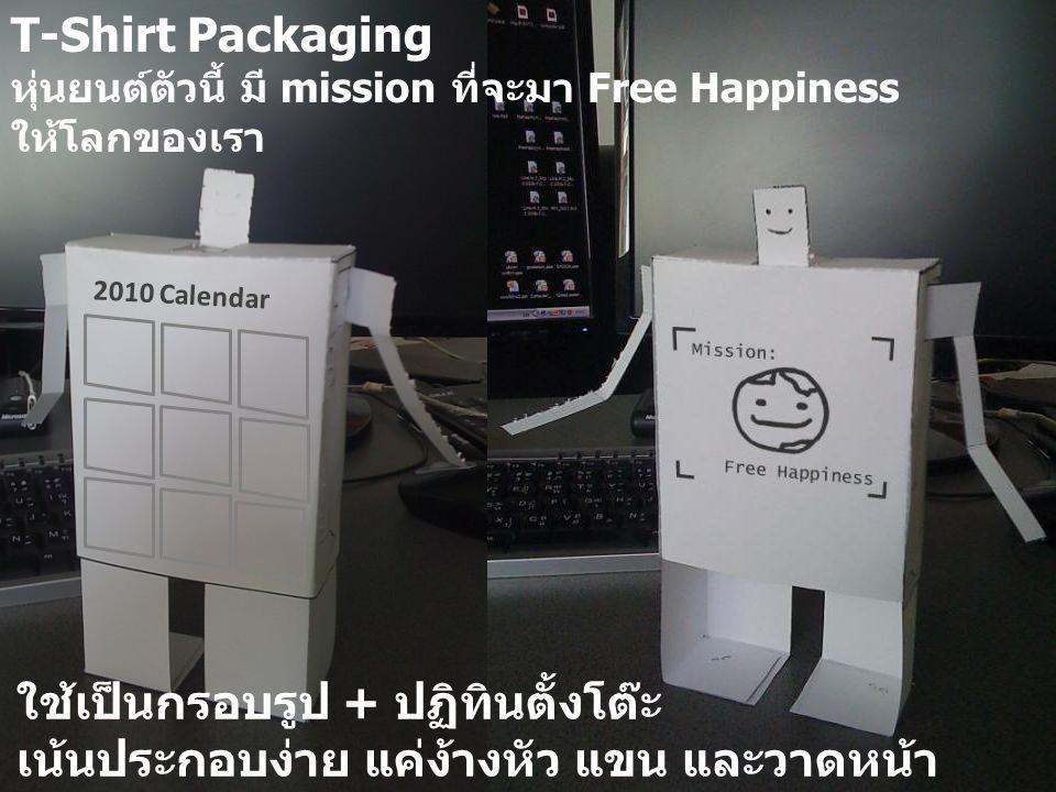 2010 Calendar T-Shirt Packaging หุ่นยนต์ตัวนี้ มี mission ที่จะมา Free Happiness ให้โลกของเรา ใช้เป็นกรอบรูป + ปฏิทินตั้งโต๊ะ เน้นประกอบง่าย แค่ง้างหัว แขน และวาดหน้า