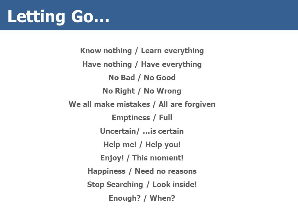 Letting Go… Know nothing / Learn everything Have nothing / Have everything No Bad / No Good No Right / No Wrong We all make mistakes / All are forgiven Emptiness / Full Uncertain/...is certain Help me.