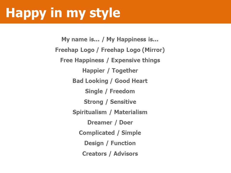 Happy in my style My name is… / My Happiness is… Freehap Logo / Freehap Logo (Mirror) Free Happiness / Expensive things Happier / Together Bad Looking / Good Heart Single / Freedom Strong / Sensitive Spiritualism / Materialism Dreamer / Doer Complicated / Simple Design / Function Creators / Advisors