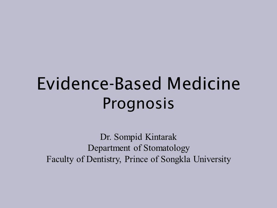 Evidence-Based Medicine Prognosis Dr. Sompid Kintarak Department of Stomatology Faculty of Dentistry, Prince of Songkla University