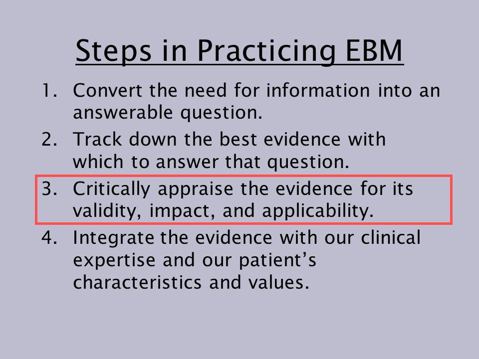 Steps in Practicing EBM 1.Convert the need for information into an answerable question. 2.Track down the best evidence with which to answer that quest