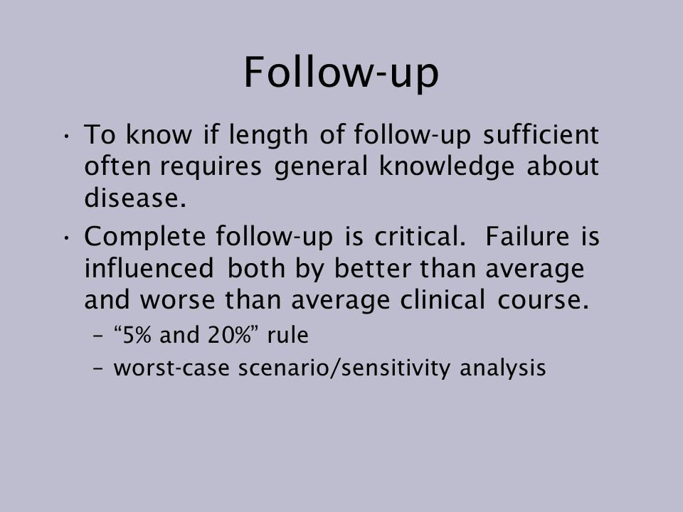 Follow-up To know if length of follow-up sufficient often requires general knowledge about disease. Complete follow-up is critical. Failure is influen