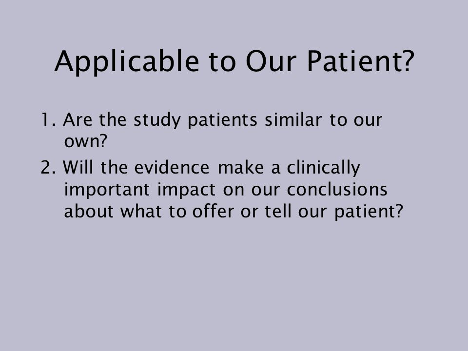 Applicable to Our Patient? 1. Are the study patients similar to our own? 2. Will the evidence make a clinically important impact on our conclusions ab