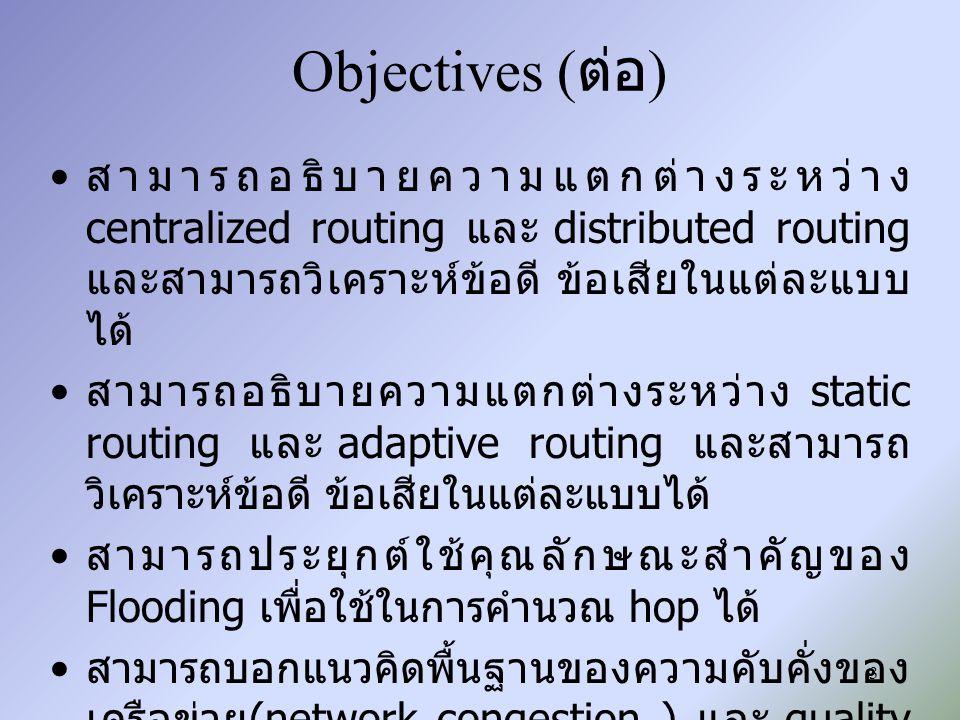 Objectives ( ต่อ ) สามารถอธิบายความแตกต่างระหว่าง centralized routing และ distributed routing และสามารถวิเคราะห์ข้อดี ข้อเสียในแต่ละแบบ ได้ สามารถอธิบ