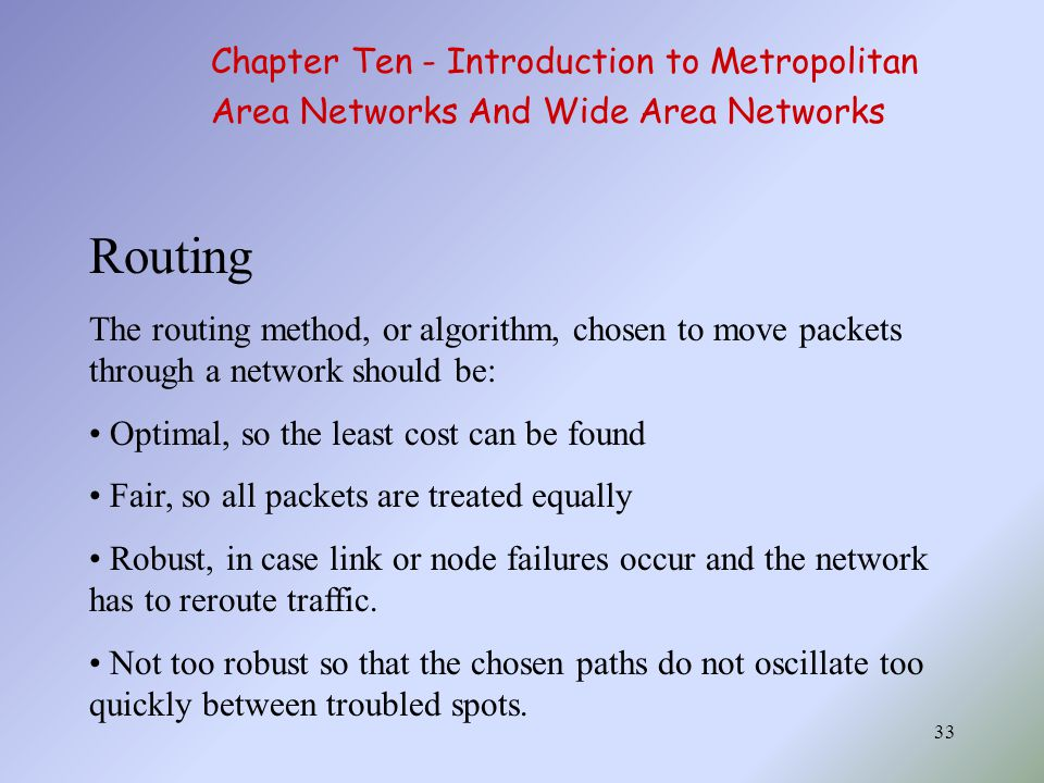 33 Routing The routing method, or algorithm, chosen to move packets through a network should be: Optimal, so the least cost can be found Fair, so all packets are treated equally Robust, in case link or node failures occur and the network has to reroute traffic.