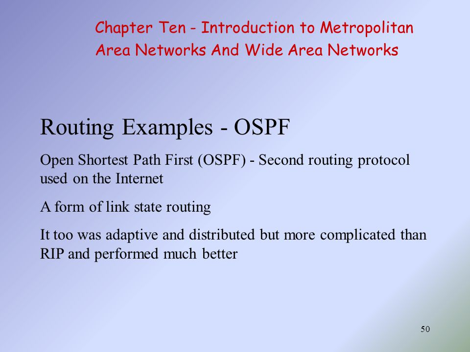 50 Routing Examples - OSPF Open Shortest Path First (OSPF) - Second routing protocol used on the Internet A form of link state routing It too was adaptive and distributed but more complicated than RIP and performed much better Chapter Ten - Introduction to Metropolitan Area Networks And Wide Area Networks