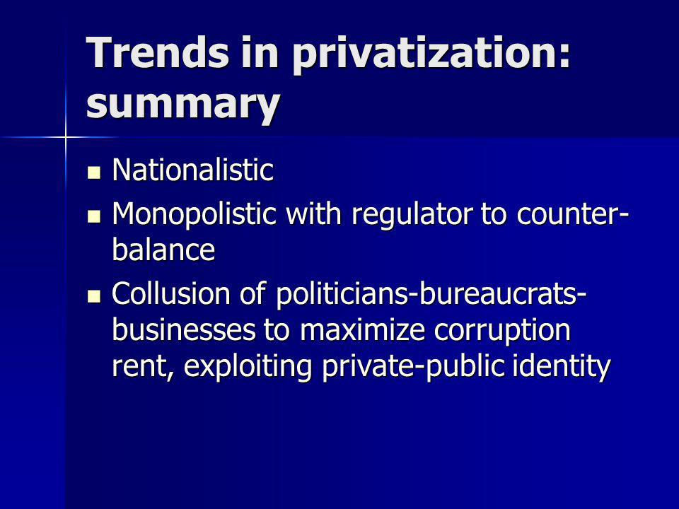 Trends in privatization: summary Nationalistic Nationalistic Monopolistic with regulator to counter- balance Monopolistic with regulator to counter- balance Collusion of politicians-bureaucrats- businesses to maximize corruption rent, exploiting private-public identity Collusion of politicians-bureaucrats- businesses to maximize corruption rent, exploiting private-public identity