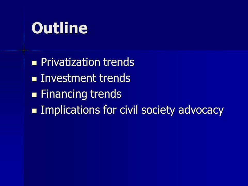 Outline Privatization trends Privatization trends Investment trends Investment trends Financing trends Financing trends Implications for civil society advocacy Implications for civil society advocacy