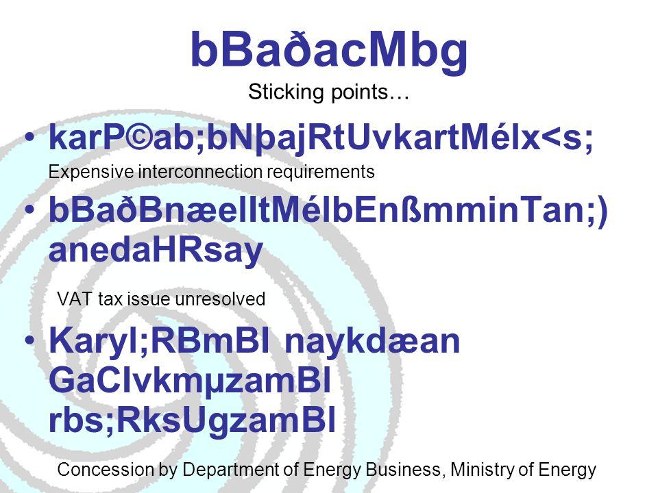 bBaðacMbg Sticking points… karP©ab;bNþajRtUvkartMélx<s; Expensive interconnection requirements bBaðBnæelItMélbEnßmminTan;) anedaHRsay VAT tax issue unresolved Karyl;RBmBI naykdæan GaCIvkmµzamBl rbs;RksUgzamBl Concession by Department of Energy Business, Ministry of Energy xVHkaryl;dwgkñúgcMenamGtifi CneRbIR)as;ma:suInePøIgEdlma nskþanuBl Lack of awareness among potential customer generators