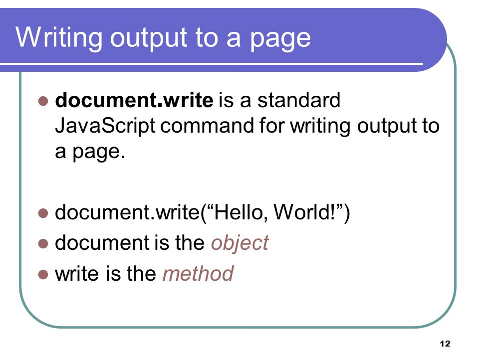 12 Writing output to a page document.write is a standard JavaScript command for writing output to a page.
