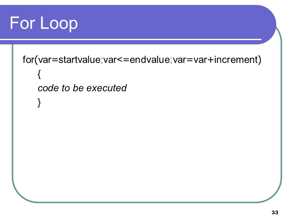 33 For Loop for(var=startvalue;var<=endvalue;var=var+increment) { code to be executed }
