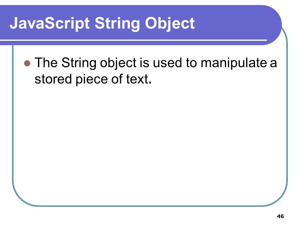 46 JavaScript String Object The String object is used to manipulate a stored piece of text.