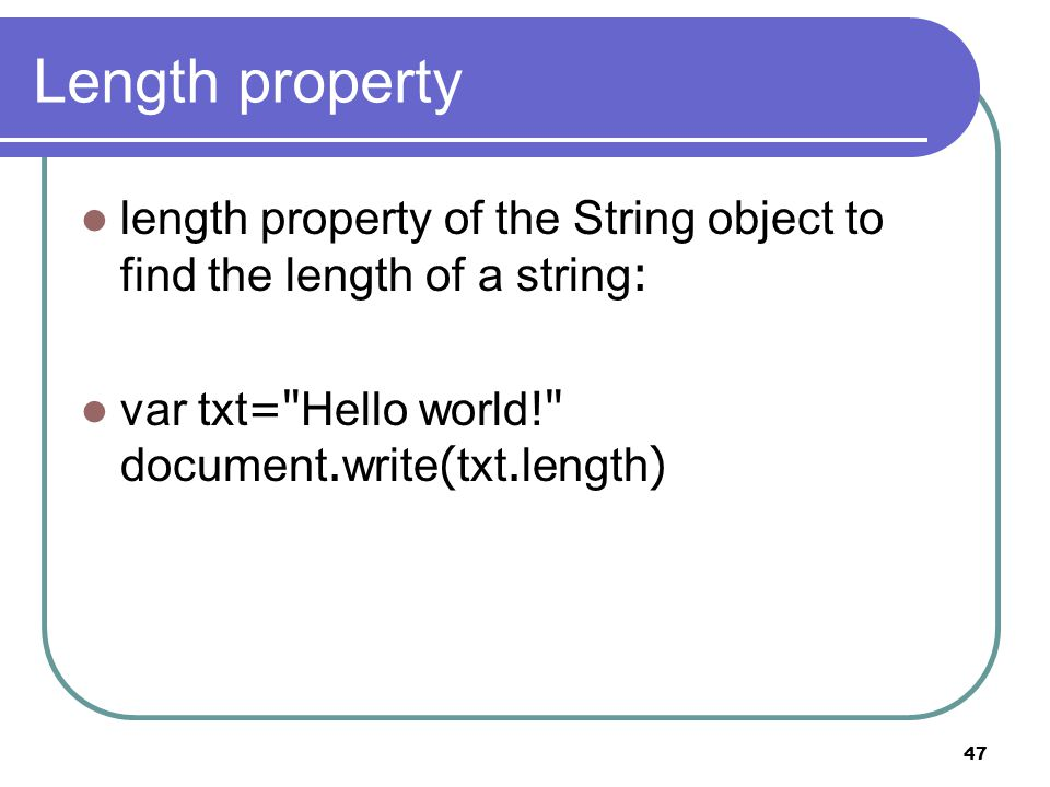 47 Length property length property of the String object to find the length of a string: var txt= Hello world! document.write(txt.length)