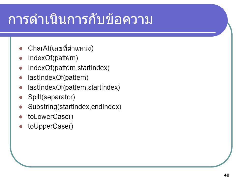 49 การดำเนินการกับข้อความ CharAt( เลขที่ตำแหน่ง ) IndexOf(pattern) IndexOf(pattern,startIndex) lastIndexOf(pattern) lastIndexOf(pattern,startIndex) Spilt(separator) Substring(startIndex,endIndex) toLowerCase() toUpperCase()