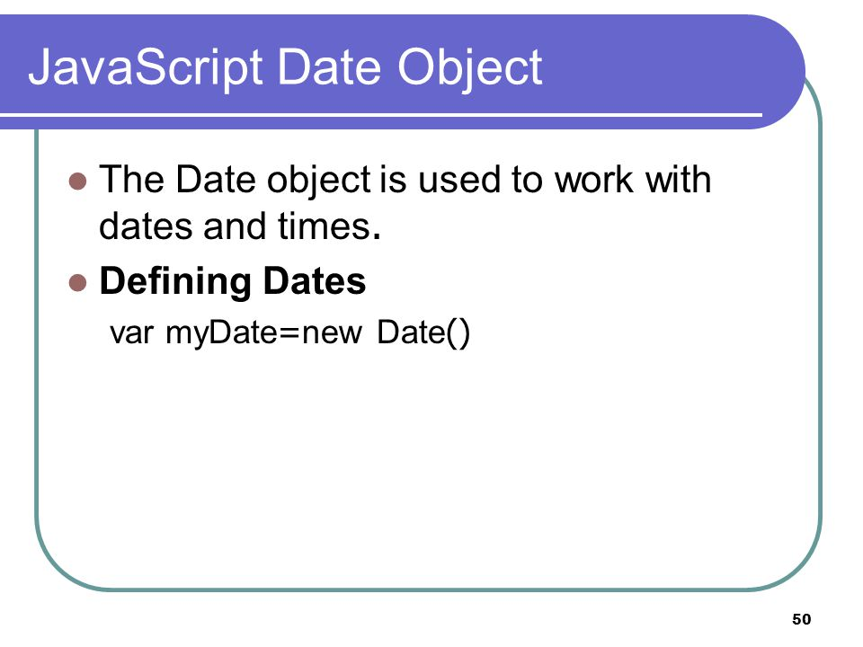 50 JavaScript Date Object The Date object is used to work with dates and times.