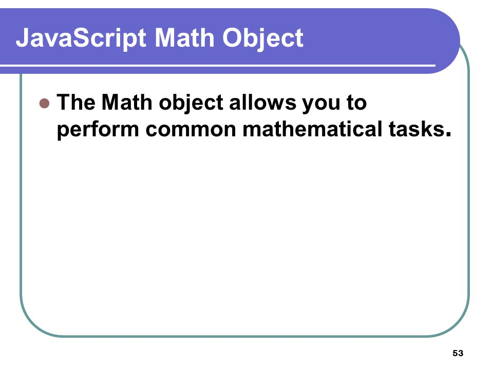 53 JavaScript Math Object The Math object allows you to perform common mathematical tasks.