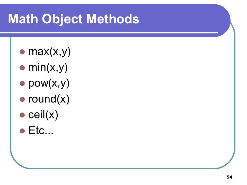 54 Math Object Methods max(x,y) min(x,y) pow(x,y) round(x) ceil(x) Etc...