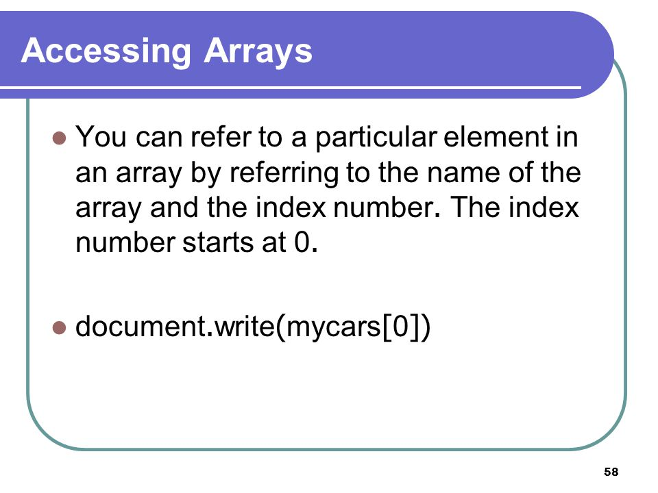 58 Accessing Arrays You can refer to a particular element in an array by referring to the name of the array and the index number.