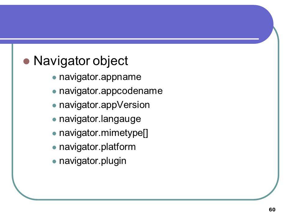 60 Navigator object navigator.appname navigator.appcodename navigator.appVersion navigator.langauge navigator.mimetype[] navigator.platform navigator.plugin