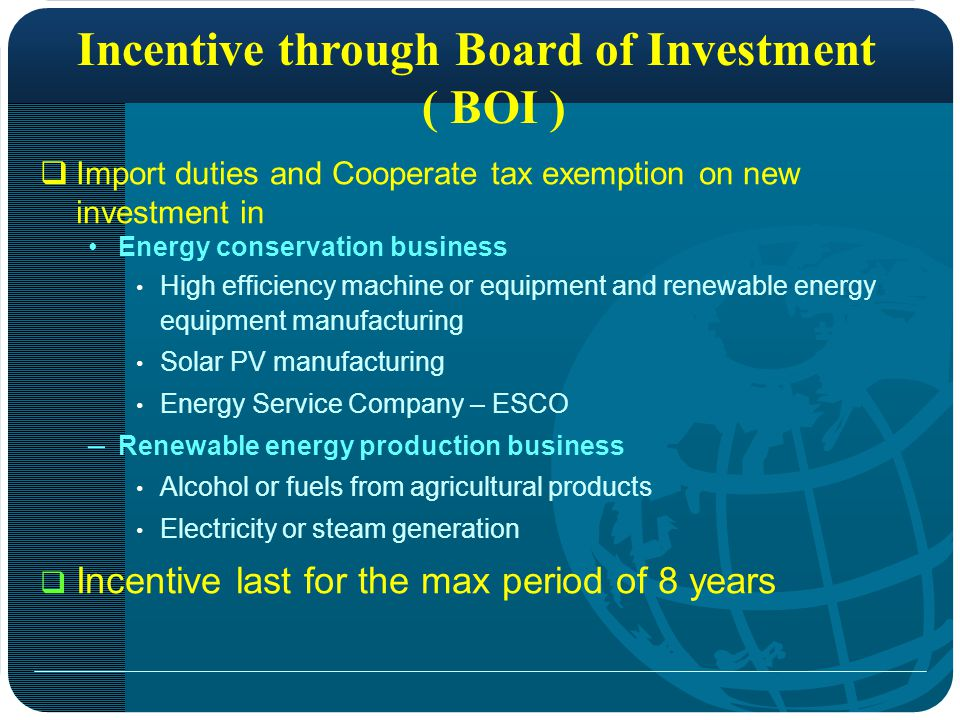 Incentive through Board of Investment ( BOI )  Import duties and Cooperate tax exemption on new investment in Energy conservation business High efficiency machine or equipment and renewable energy equipment manufacturing Solar PV manufacturing Energy Service Company – ESCO – Renewable energy production business Alcohol or fuels from agricultural products Electricity or steam generation  Incentive last for the max period of 8 years