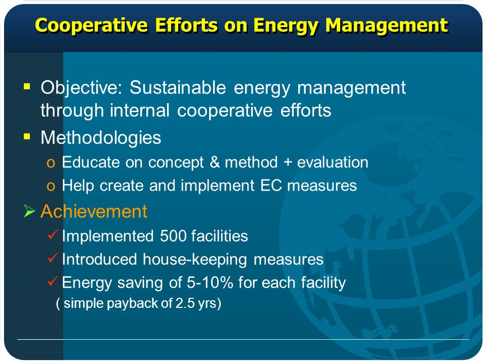 Cooperative Efforts on Energy Management  Objective: Sustainable energy management through internal cooperative efforts  Methodologies oEducate on concept & method + evaluation oHelp create and implement EC measures  Achievement Implemented 500 facilities Introduced house-keeping measures Energy saving of 5-10% for each facility ( simple payback of 2.5 yrs)