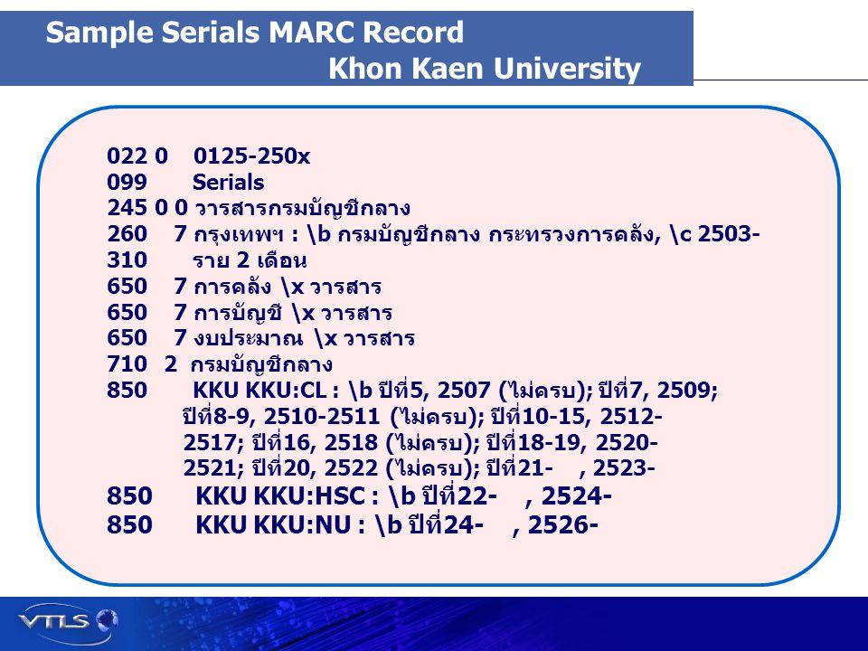 Visionary Technology in Library Solutions Khon Kaen University 022 0 0125-250x 099 Serials 245 0 0 วารสารกรมบัญชีกลาง 260 7 กรุงเทพฯ : \b กรมบัญชีกลาง กระทรวงการคลัง, \c 2503- 310 ราย 2 เดือน 650 7 การคลัง \x วารสาร 650 7 การบัญชี \x วารสาร 650 7 งบประมาณ \x วารสาร 710 710 2 กรมบัญชีกลาง 850 KKU KKU:CL : \b ปีที่5, 2507 (ไม่ครบ); ปีที่7, 2509; ปีที่8-9, 2510-2511 (ไม่ครบ); ปีที่10-15, 2512- 2517; ปีที่16, 2518 (ไม่ครบ); ปีที่18-19, 2520- 2521; ปีที่20, 2522 (ไม่ครบ); ปีที่21-, 2523- 850 KKU KKU:HSC : \b ปีที่22-, 2524- 850 KKU KKU:NU : \b ปีที่24-, 2526- Sample Serials MARC Record