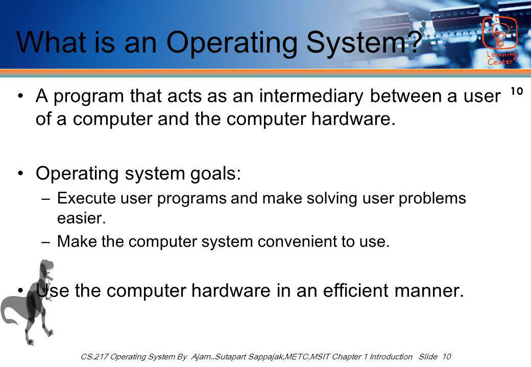 10 CS.217 Operating System By Ajarn..Sutapart Sappajak,METC,MSIT Chapter 1 Introduction Slide 10 What is an Operating System? A program that acts as a