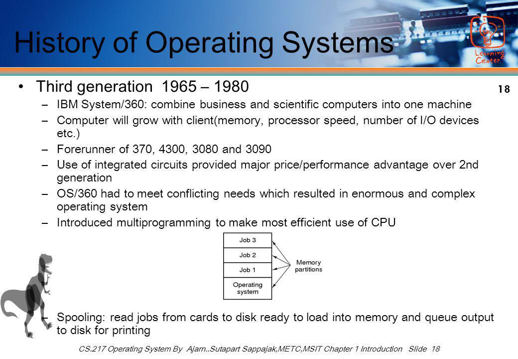 18 CS.217 Operating System By Ajarn..Sutapart Sappajak,METC,MSIT Chapter 1 Introduction Slide 18 History of Operating Systems Third generation 1965 – 1980 –IBM System/360: combine business and scientific computers into one machine –Computer will grow with client(memory, processor speed, number of I/O devices etc.) –Forerunner of 370, 4300, 3080 and 3090 –Use of integrated circuits provided major price/performance advantage over 2nd generation –OS/360 had to meet conflicting needs which resulted in enormous and complex operating system –Introduced multiprogramming to make most efficient use of CPU –Spooling: read jobs from cards to disk ready to load into memory and queue output to disk for printing