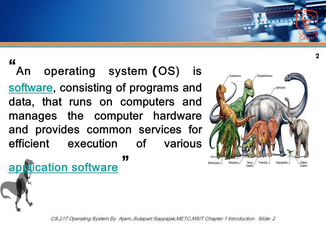 "2 CS.217 Operating System By Ajarn..Sutapart Sappajak,METC,MSIT Chapter 1 Introduction Slide 2 "" An operating system (OS) is software, consisting of p"