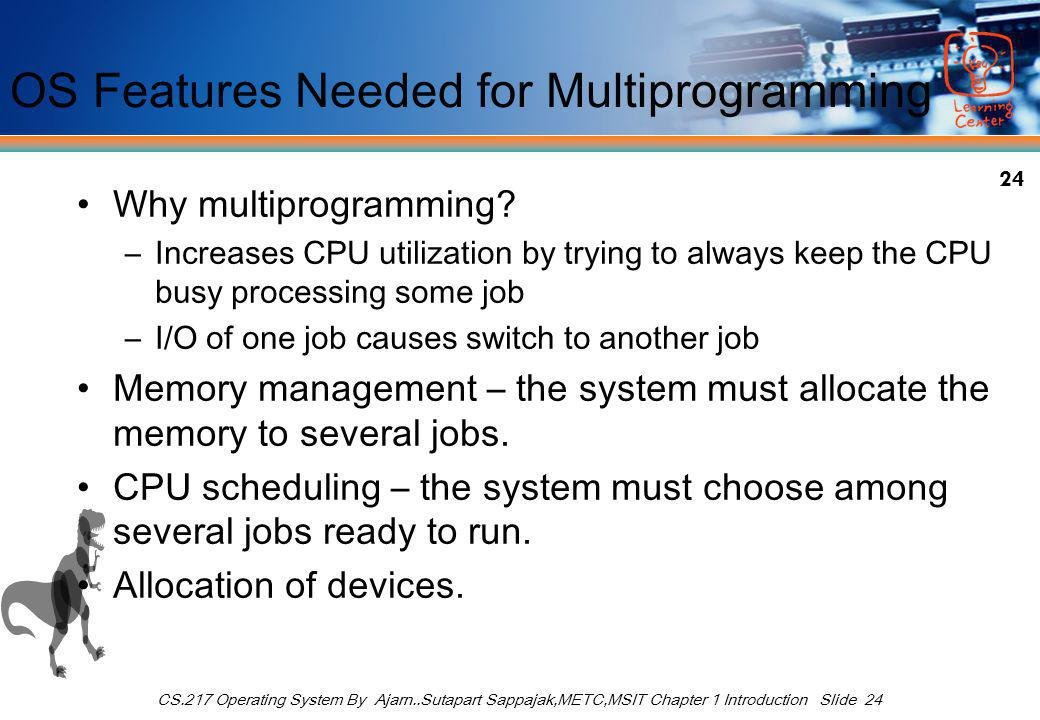 24 CS.217 Operating System By Ajarn..Sutapart Sappajak,METC,MSIT Chapter 1 Introduction Slide 24 OS Features Needed for Multiprogramming Why multiprogramming.
