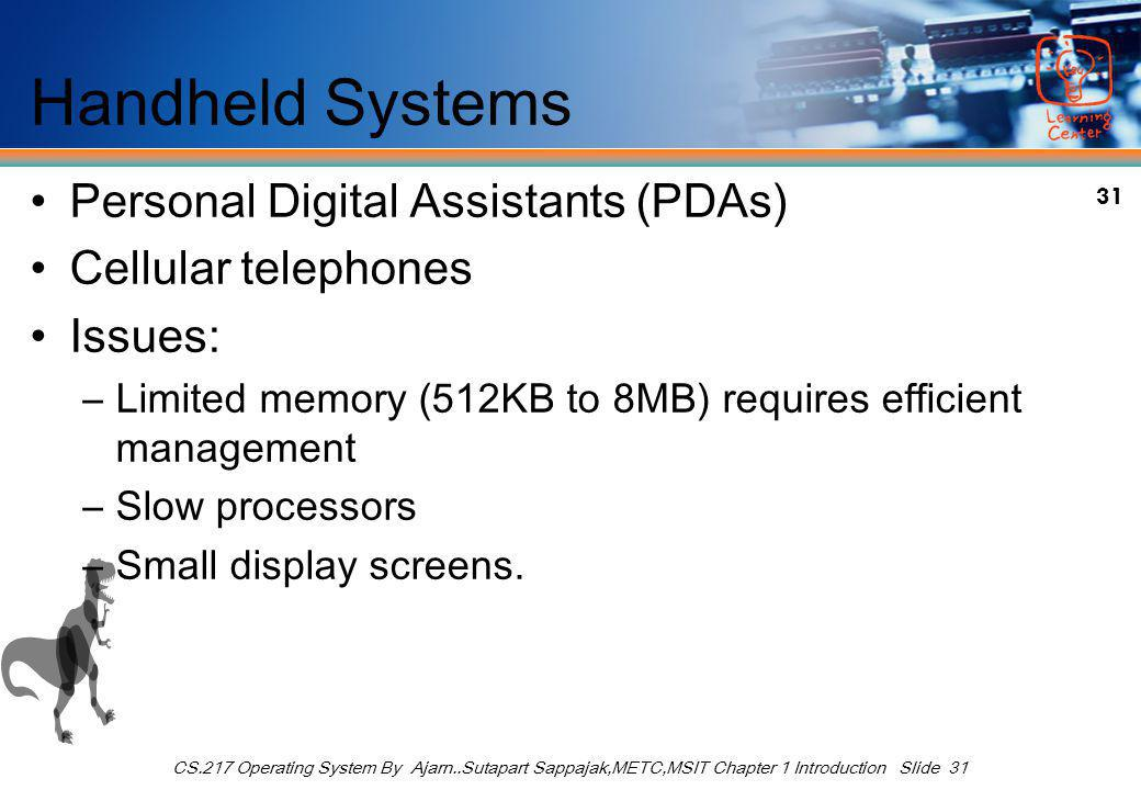 31 CS.217 Operating System By Ajarn..Sutapart Sappajak,METC,MSIT Chapter 1 Introduction Slide 31 Handheld Systems Personal Digital Assistants (PDAs) Cellular telephones Issues: –Limited memory (512KB to 8MB) requires efficient management –Slow processors –Small display screens.