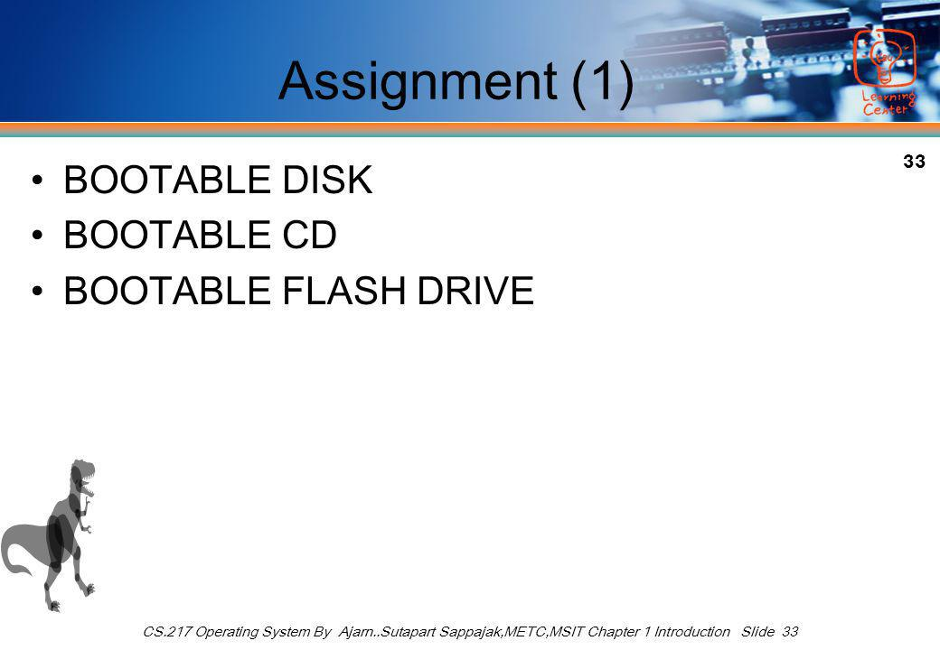 33 CS.217 Operating System By Ajarn..Sutapart Sappajak,METC,MSIT Chapter 1 Introduction Slide 33 Assignment (1) BOOTABLE DISK BOOTABLE CD BOOTABLE FLASH DRIVE