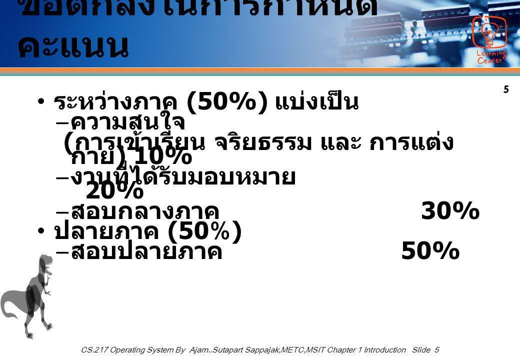 5 CS.217 Operating System By Ajarn..Sutapart Sappajak,METC,MSIT Chapter 1 Introduction Slide 5 ข้อตกลงในการกำหนด คะแนน ระหว่างภาค (50%) แบ่งเป็น – ความสนใจ ( การเข้าเรียน จริยธรรม และ การแต่ง กาย ) 10% – งานที่ได้รับมอบหมาย 20% – สอบกลางภาค 30% ปลายภาค (50%) – สอบปลายภาค 50%