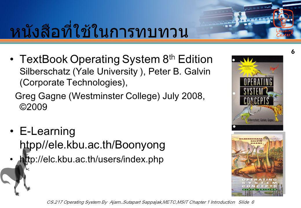 6 CS.217 Operating System By Ajarn..Sutapart Sappajak,METC,MSIT Chapter 1 Introduction Slide 6 หนังสือที่ใช้ในการทบทวน TextBook Operating System 8 th