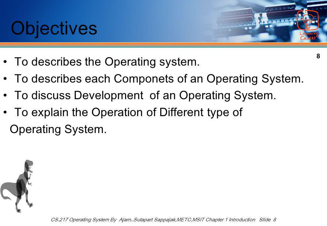 8 CS.217 Operating System By Ajarn..Sutapart Sappajak,METC,MSIT Chapter 1 Introduction Slide 8 Objectives To describes the Operating system.
