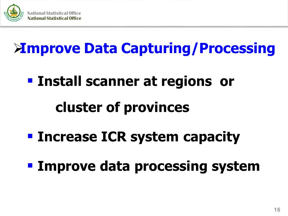 National Statistical Office 16  Improve Data Capturing/Processing  Install scanner at regions or cluster of provinces  Increase ICR system capacity  Improve data processing system