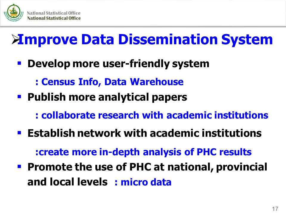 National Statistical Office 17  Improve Data Dissemination System  Develop more user-friendly system : Census Info, Data Warehouse  Publish more analytical papers : collaborate research with academic institutions  Establish network with academic institutions :create more in-depth analysis of PHC results  Promote the use of PHC at national, provincial and local levels : micro data