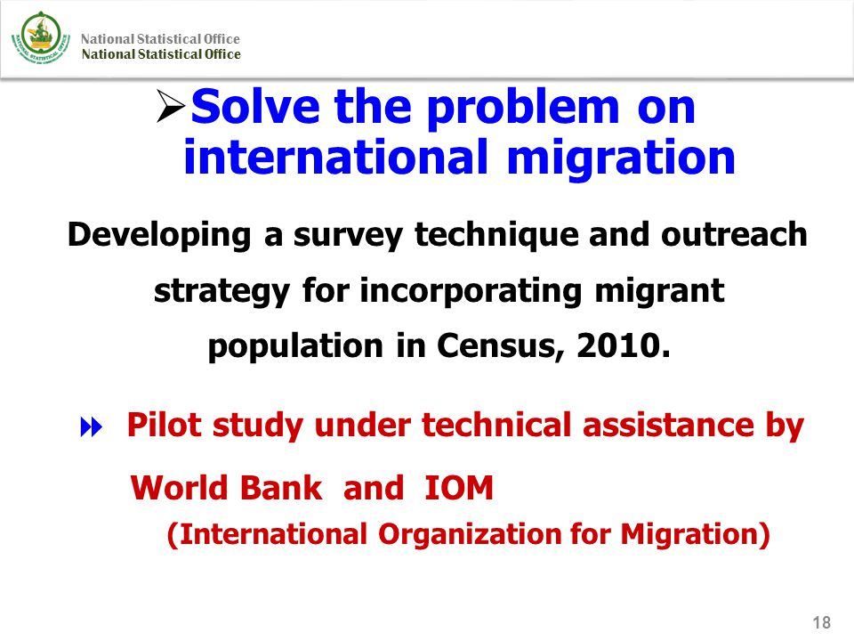 National Statistical Office 18  Solve the problem on international migration Developing a survey technique and outreach strategy for incorporating migrant population in Census, 2010.