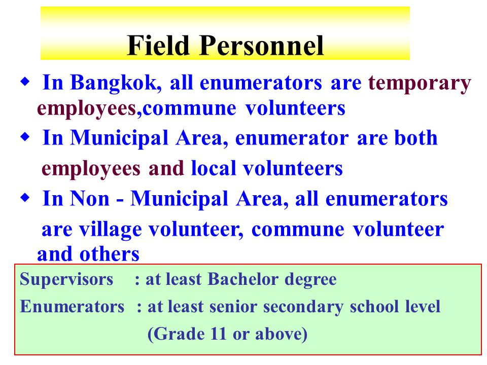 Field Personnel Supervisors : at least Bachelor degree Enumerators : at least senior secondary school level (Grade 11 or above)  In Bangkok, all enumerators are temporary employees,commune volunteers  In Municipal Area, enumerator are both employees and local volunteers  In Non - Municipal Area, all enumerators are village volunteer, commune volunteer and others