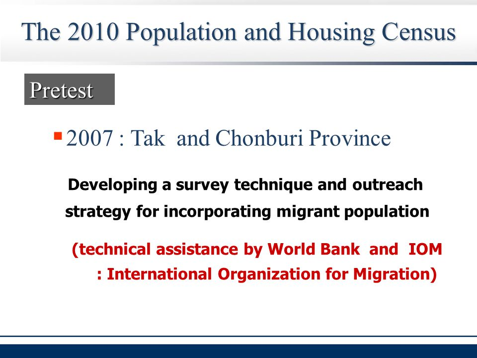 The 2010 Population and Housing Census  2007 : Tak and Chonburi Province Pretest Developing a survey technique and outreach strategy for incorporating migrant population (technical assistance by World Bank and IOM : International Organization for Migration)
