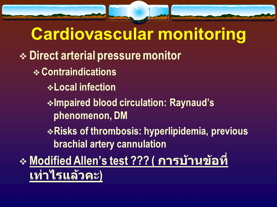 Cardiovascular monitoring  Direct arterial pressure monitor  Contraindications  Local infection  Impaired blood circulation: Raynaud's phenomenon,