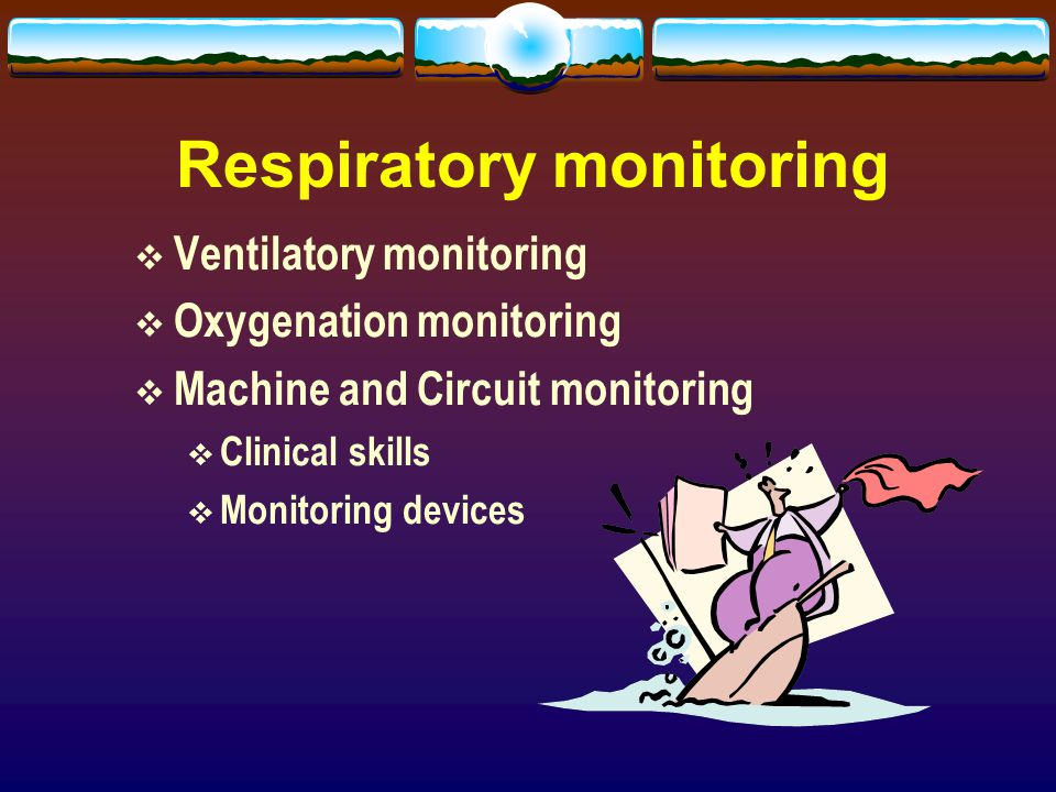 Respiratory monitoring  Ventilatory monitoring  Oxygenation monitoring  Machine and Circuit monitoring  Clinical skills  Monitoring devices