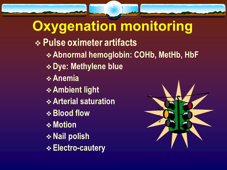 Oxygenation monitoring  Pulse oximeter artifacts  Abnormal hemoglobin: COHb, MetHb, HbF  Dye: Methylene blue  Anemia  Ambient light  Arterial sa