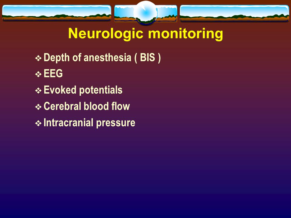 Neurologic monitoring  Depth of anesthesia ( BIS )  EEG  Evoked potentials  Cerebral blood flow  Intracranial pressure