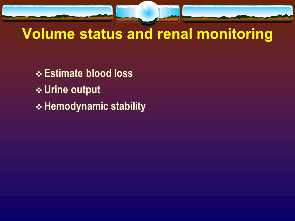 Volume status and renal monitoring  Estimate blood loss  Urine output  Hemodynamic stability