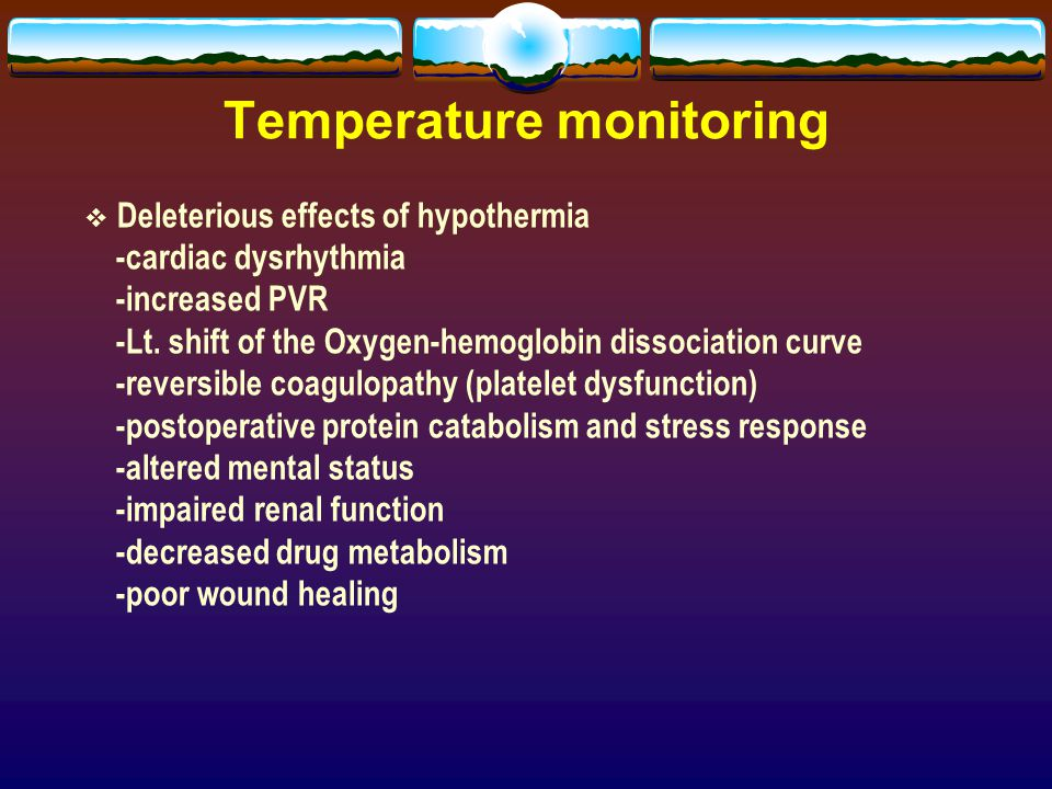 Temperature monitoring  Deleterious effects of hypothermia -cardiac dysrhythmia -increased PVR -Lt. shift of the Oxygen-hemoglobin dissociation curve