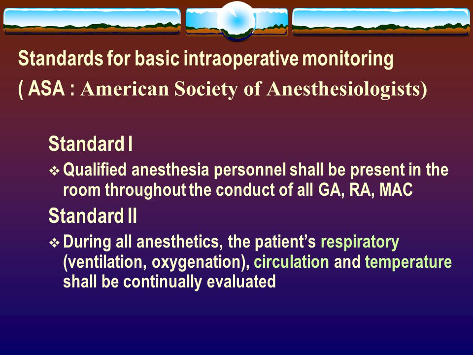 Standards for basic intraoperative monitoring ( ASA : American Society of Anesthesiologists) Standard I  Qualified anesthesia personnel shall be pres
